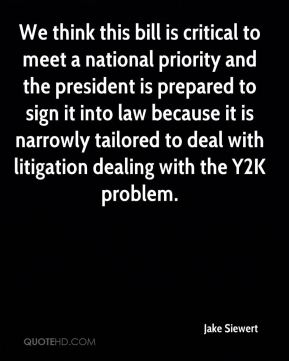 We think this bill is critical to meet a national priority and the president is prepared to sign it into law because it is narrowly tailored to deal with litigation dealing with the Y2K problem.