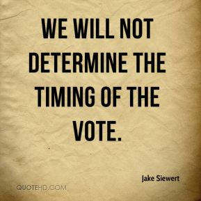 We will not determine the timing of the vote.
