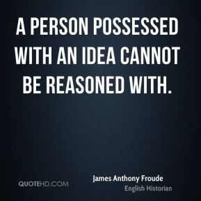 A person possessed with an idea cannot be reasoned with.