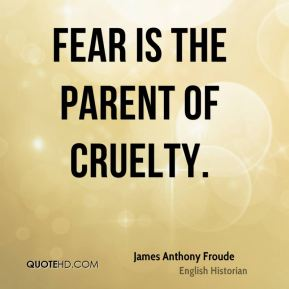 Fear is the parent of cruelty.