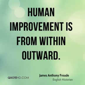 James Anthony Froude - Human improvement is from within outward.