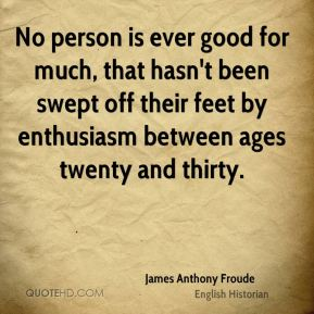James Anthony Froude - No person is ever good for much, that hasn't been swept off their feet by enthusiasm between ages twenty and thirty.