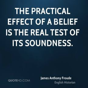 James Anthony Froude - The practical effect of a belief is the real test of its soundness.