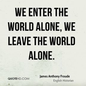 James Anthony Froude - We enter the world alone, we leave the world alone.