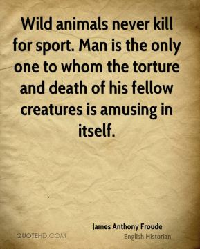 James Anthony Froude - Wild animals never kill for sport. Man is the only one to whom the torture and death of his fellow creatures is amusing in itself.