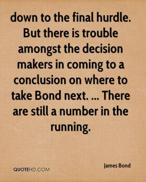 James Bond - down to the final hurdle. But there is trouble amongst the decision makers in coming to a conclusion on where to take Bond next. ... There are still a number in the running.