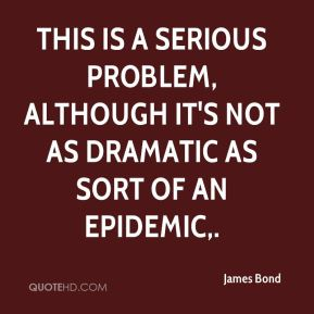 James Bond - This is a serious problem, although it's not as dramatic as sort of an epidemic.