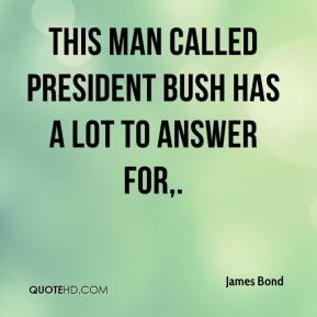 James Bond - This man called President Bush has a lot to answer for, ... I don't know if this man is really taking care of America. This government has been shameful.