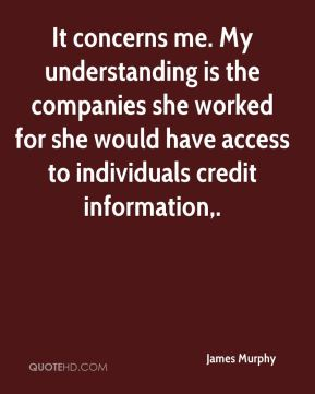 James Murphy - It concerns me. My understanding is the companies she worked for she would have access to individuals credit information.