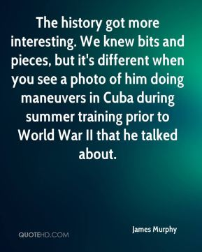 James Murphy - The history got more interesting. We knew bits and pieces, but it's different when you see a photo of him doing maneuvers in Cuba during summer training prior to World War II that he talked about.