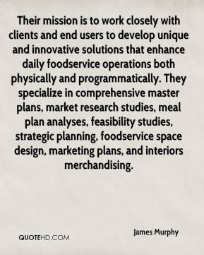 James Murphy - Their mission is to work closely with clients and end users to develop unique and innovative solutions that enhance daily foodservice operations both physically and programmatically. They specialize in comprehensive master plans, market research studies, meal plan analyses, feasibility studies, strategic planning, foodservice space design, marketing plans, and interiors merchandising.