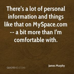 James Murphy - There's a lot of personal information and things like that on MySpace.com -- a bit more than I'm comfortable with.