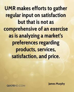 James Murphy - UMR makes efforts to gather regular input on satisfaction but that is not as comprehensive of an exercise as is analyzing a market's preferences regarding products, services, satisfaction, and price.