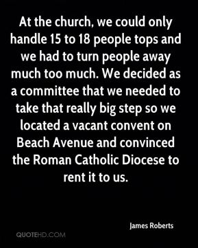 James Roberts - At the church, we could only handle 15 to 18 people tops and we had to turn people away much too much. We decided as a committee that we needed to take that really big step so we located a vacant convent on Beach Avenue and convinced the Roman Catholic Diocese to rent it to us.
