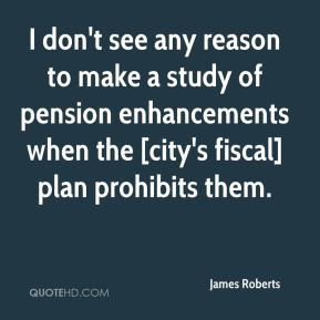 James Roberts - I don't see any reason to make a study of pension enhancements when the [city's fiscal] plan prohibits them.