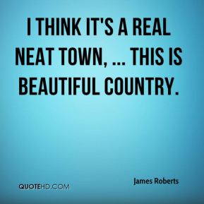 James Roberts - I think it's a real neat town, ... This is beautiful country.