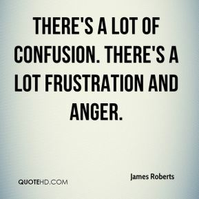 James Roberts - There's a lot of confusion. There's a lot frustration and anger.