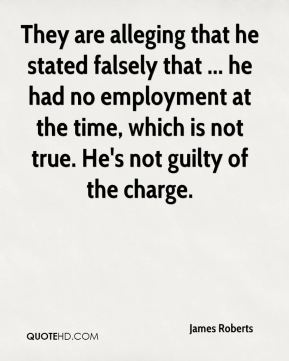James Roberts - They are alleging that he stated falsely that ... he had no employment at the time, which is not true. He's not guilty of the charge.