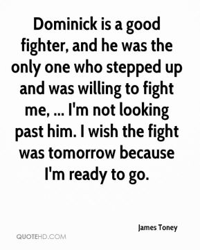 James Toney - Dominick is a good fighter, and he was the only one who stepped up and was willing to fight me, ... I'm not looking past him. I wish the fight was tomorrow because I'm ready to go.