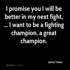 James Toney - I promise you I will be better in my next fight, ... I want to be a fighting champion, a great champion.
