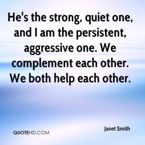 He's the strong, quiet one, and I am the persistent, aggressive one. We complement each other. We both help each other.