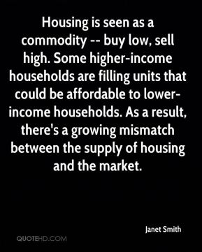 Janet Smith  - Housing is seen as a commodity -- buy low, sell high. Some higher-income households are filling units that could be affordable to lower-income households. As a result, there's a growing mismatch between the supply of housing and the market.