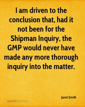 I am driven to the conclusion that, had it not been for the Shipman Inquiry, the GMP would never have made any more thorough inquiry into the matter.