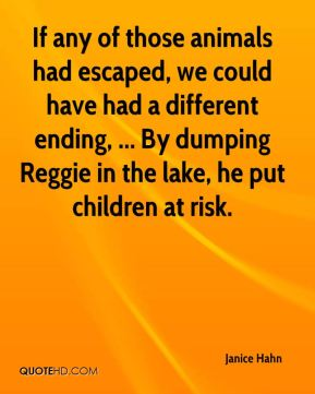Janice Hahn  - If any of those animals had escaped, we could have had a different ending, ... By dumping Reggie in the lake, he put children at risk.