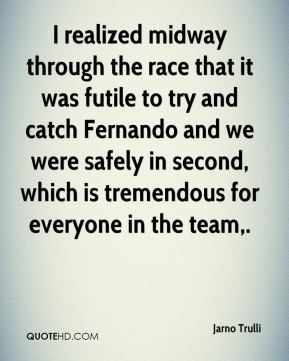 Jarno Trulli  - I realized midway through the race that it was futile to try and catch Fernando and we were safely in second, which is tremendous for everyone in the team.
