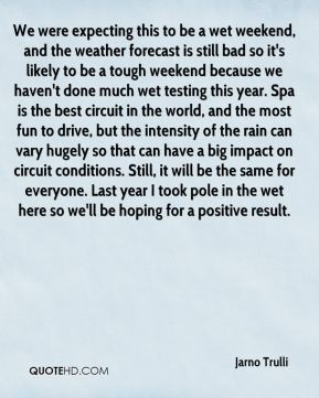 Jarno Trulli  - We were expecting this to be a wet weekend, and the weather forecast is still bad so it's likely to be a tough weekend because we haven't done much wet testing this year. Spa is the best circuit in the world, and the most fun to drive, but the intensity of the rain can vary hugely so that can have a big impact on circuit conditions. Still, it will be the same for everyone. Last year I took pole in the wet here so we'll be hoping for a positive result.
