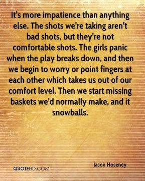 Jason Hoseney  - It's more impatience than anything else. The shots we're taking aren't bad shots, but they're not comfortable shots. The girls panic when the play breaks down, and then we begin to worry or point fingers at each other which takes us out of our comfort level. Then we start missing baskets we'd normally make, and it snowballs.