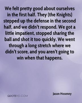 Jason Hoseney  - We felt pretty good about ourselves in the first half. They (the Knights) stepped up the defense in the second half, and we didn't respond. We got a little impatient, stopped sharing the ball and shot it too quickly. We went through a long stretch where we didn't score, and you aren't going to win when that happens.