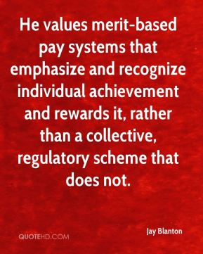 Jay Blanton  - He values merit-based pay systems that emphasize and recognize individual achievement and rewards it, rather than a collective, regulatory scheme that does not.