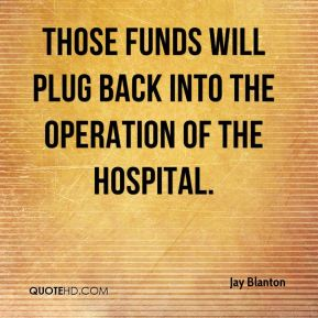 Jay Blanton  - Those funds will plug back into the operation of the hospital.