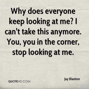 Jay Blanton  - Why does everyone keep looking at me? I can't take this anymore. You, you in the corner, stop looking at me.