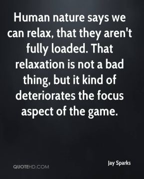 Human nature says we can relax, that they aren't fully loaded. That relaxation is not a bad thing, but it kind of deteriorates the focus aspect of the game.