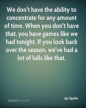 We don't have the ability to concentrate for any amount of time. When you don't have that, you have games like we had tonight. If you look back over the season, we've had a lot of lulls like that.