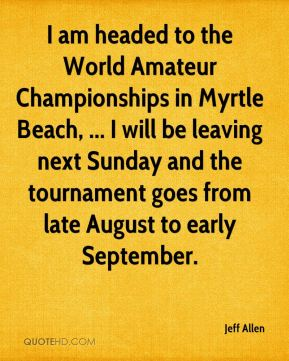 Jeff Allen  - I am headed to the World Amateur Championships in Myrtle Beach, ... I will be leaving next Sunday and the tournament goes from late August to early September.