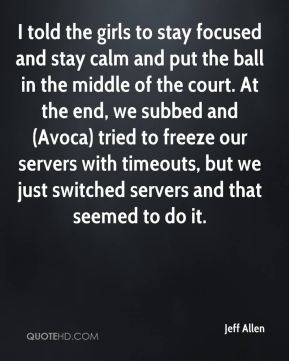 Jeff Allen  - I told the girls to stay focused and stay calm and put the ball in the middle of the court. At the end, we subbed and (Avoca) tried to freeze our servers with timeouts, but we just switched servers and that seemed to do it.