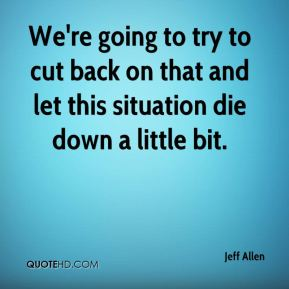 Jeff Allen  - We're going to try to cut back on that and let this situation die down a little bit.