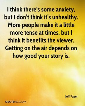 I think there's some anxiety, but I don't think it's unhealthy. More people make it a little more tense at times, but I think it benefits the viewer. Getting on the air depends on how good your story is.