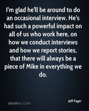 I'm glad he'll be around to do an occasional interview. He's had such a powerful impact on all of us who work here, on how we conduct interviews and how we report stories, that there will always be a piece of Mike in everything we do.