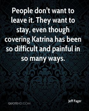 People don't want to leave it. They want to stay, even though covering Katrina has been so difficult and painful in so many ways.