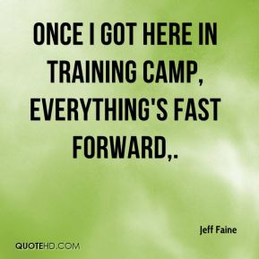 Jeff Faine  - Once I got here in training camp, everything's fast forward.