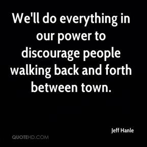 Jeff Hanle  - We'll do everything in our power to discourage people walking back and forth between town.