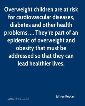 Jeffrey Koplan  - Overweight children are at risk for cardiovascular diseases, diabetes and other health problems, ... They're part of an epidemic of overweight and obesity that must be addressed so that they can lead healthier lives.