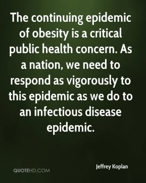 Jeffrey Koplan  - The continuing epidemic of obesity is a critical public health concern. As a nation, we need to respond as vigorously to this epidemic as we do to an infectious disease epidemic.