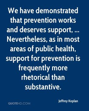 Jeffrey Koplan  - We have demonstrated that prevention works and deserves support, ... Nevertheless, as in most areas of public health, support for prevention is frequently more rhetorical than substantive.
