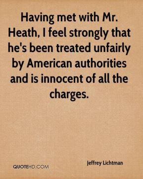 Having met with Mr. Heath, I feel strongly that he's been treated unfairly by American authorities and is innocent of all the charges.