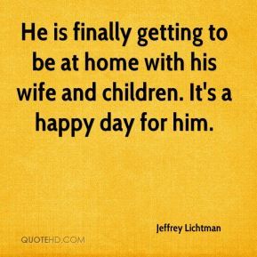 He is finally getting to be at home with his wife and children. It's a happy day for him.